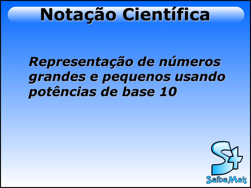 Notação Científica Representação de números grandes e pequenos usando potências de base 10
