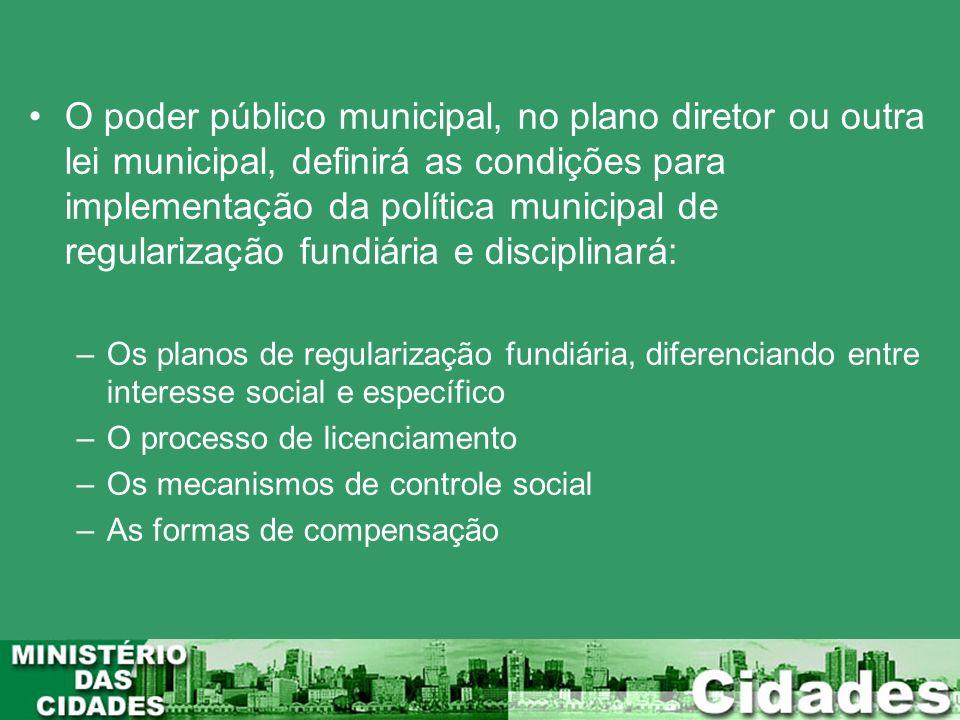 O poder público municipal, no plano diretor ou outra lei municipal, definirá as condições para implementação da política municipal de regularização fundiária e disciplinará: