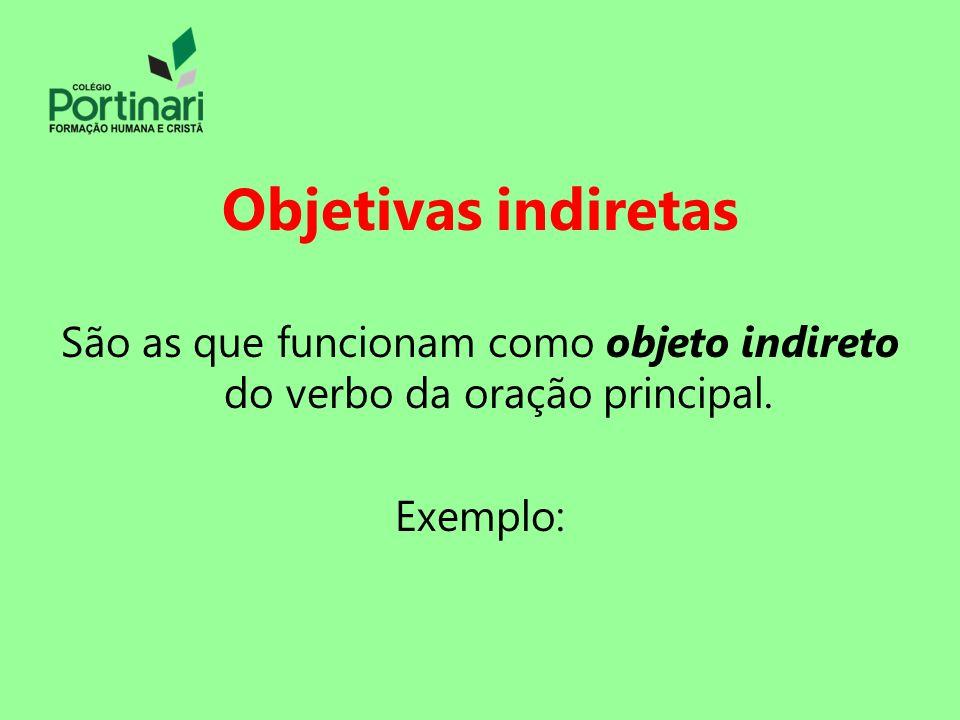 Objetivas indiretas São as que funcionam como objeto indireto do verbo da oração principal.