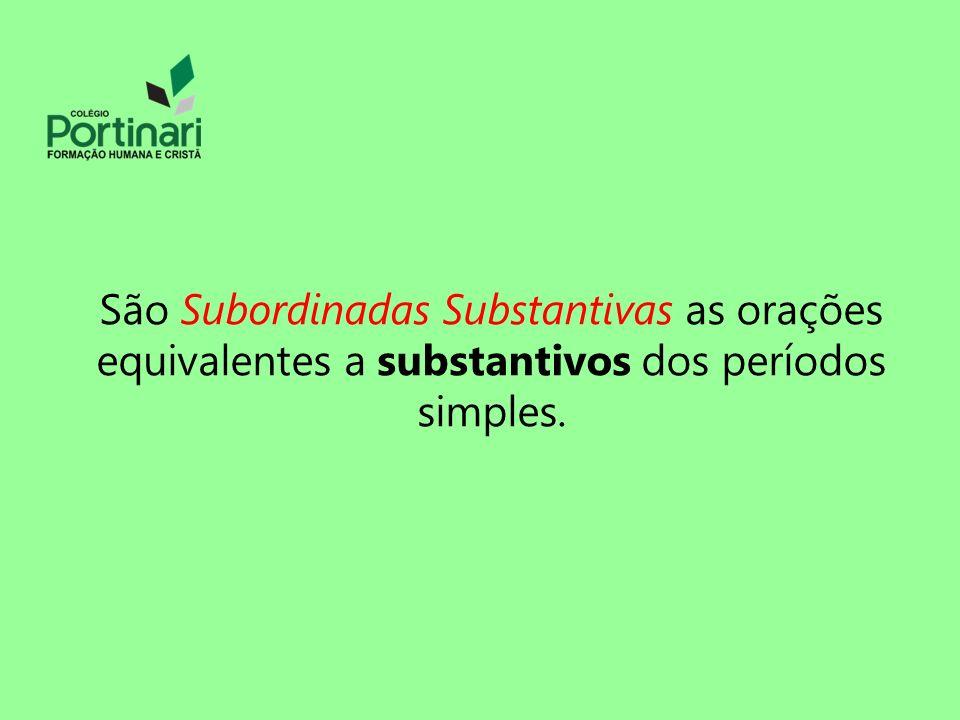São Subordinadas Substantivas as orações equivalentes a substantivos dos períodos simples.