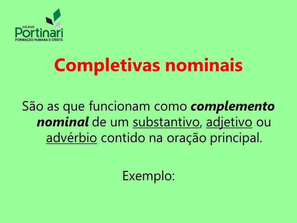 Completivas nominais São as que funcionam como complemento nominal de um substantivo, adjetivo ou advérbio contido na oração principal.