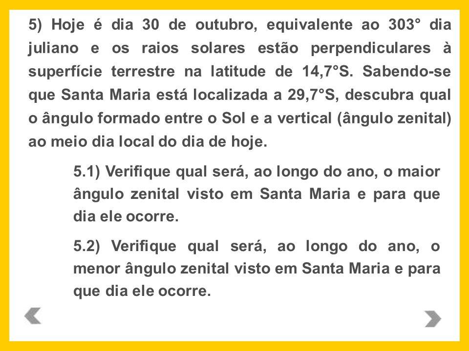 5) Hoje é dia 30 de outubro, equivalente ao 303° dia juliano e os raios solares estão perpendiculares à superfície terrestre na latitude de 14,7°S. Sabendo-se que Santa Maria está localizada a 29,7°S, descubra qual o ângulo formado entre o Sol e a vertical (ângulo zenital) ao meio dia local do dia de hoje.