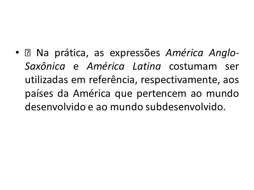 — Na prática, as expressões América Anglo-Saxônica e América Latina costumam ser utilizadas em referência, respectivamente, aos países da América que pertencem ao mundo desenvolvido e ao mundo subdesenvolvido.