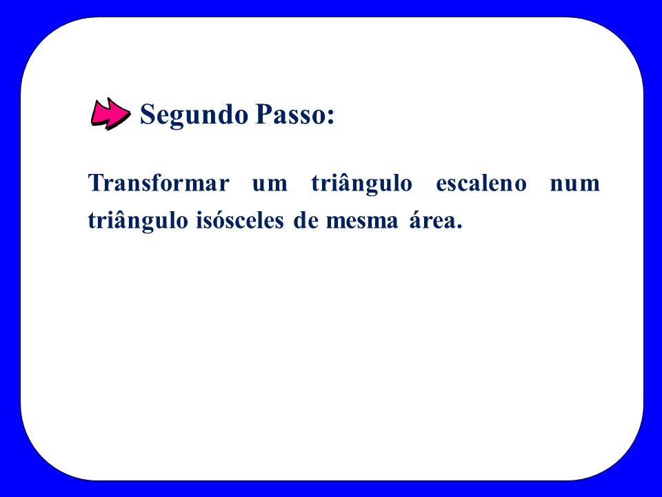 Segundo Passo: Transformar um triângulo escaleno num triângulo isósceles de mesma área.