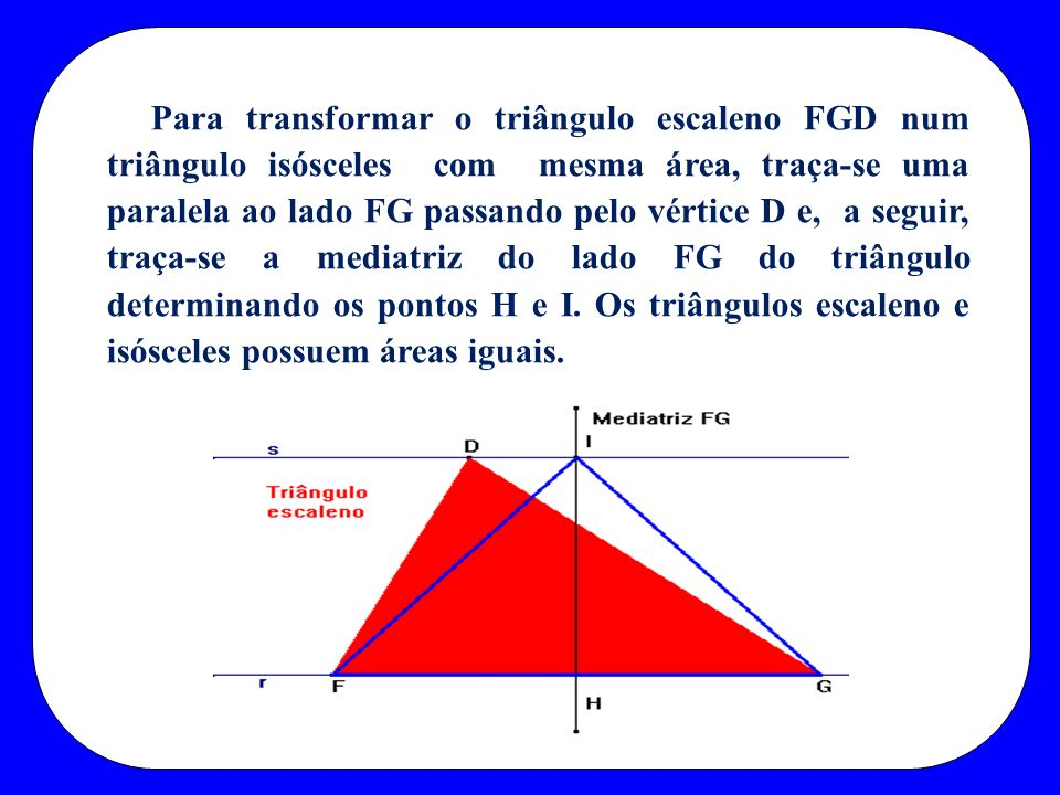 Para transformar o triângulo escaleno FGD num triângulo isósceles com mesma área, traça-se uma paralela ao lado FG passando pelo vértice D e, a seguir, traça-se a mediatriz do lado FG do triângulo determinando os pontos H e I.