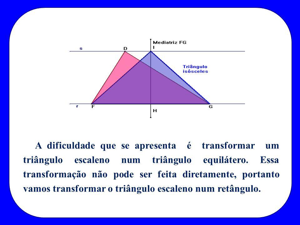 A dificuldade que se apresenta é transformar um triângulo escaleno num triângulo equilátero.