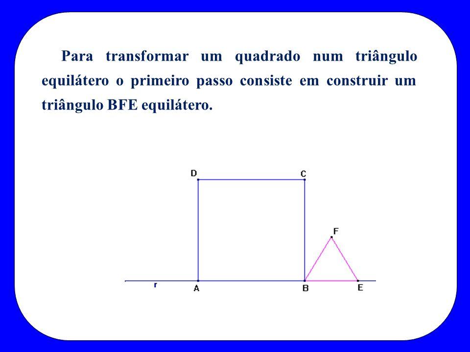 Para transformar um quadrado num triângulo equilátero o primeiro passo consiste em construir um triângulo BFE equilátero.