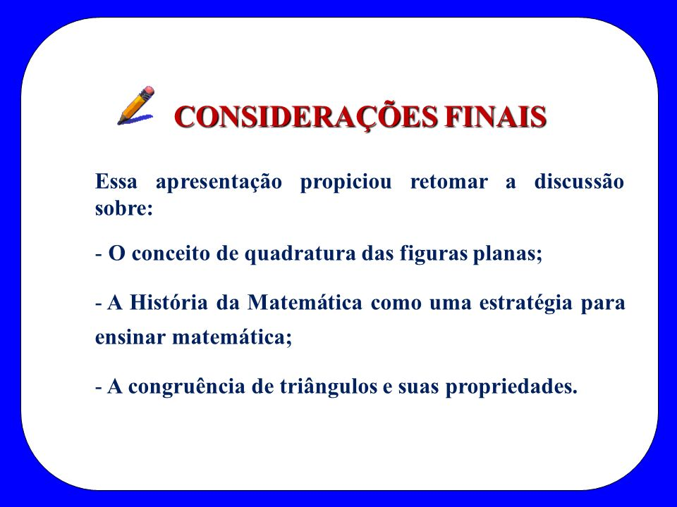 CONSIDERAÇÕES FINAIS Essa apresentação propiciou retomar a discussão sobre: O conceito de quadratura das figuras planas;