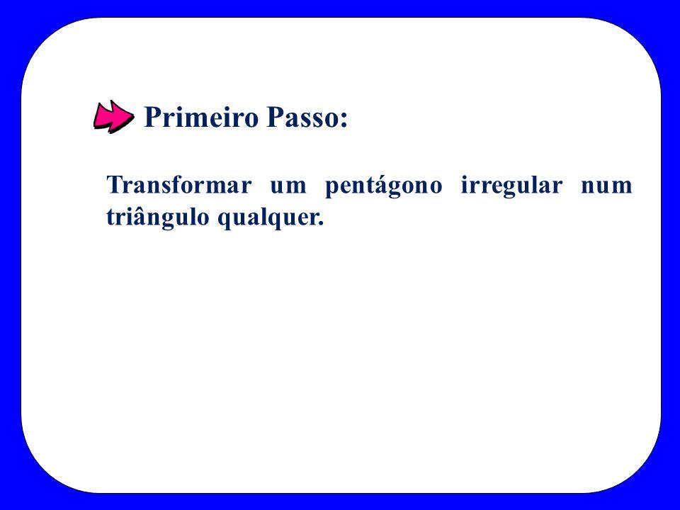 Primeiro Passo: Transformar um pentágono irregular num triângulo qualquer.