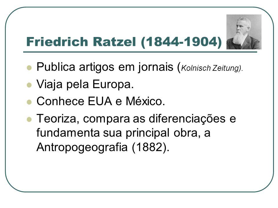 Friedrich Ratzel (1844-1904)Publica artigos em jornais (Kolnisch Zeitung). Viaja pela Europa. Conhece EUA e México.
