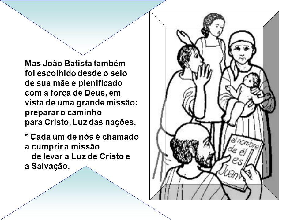 Mas João Batista também foi escolhido desde o seio de sua mãe e plenificado com a força de Deus, em vista de uma grande missão: