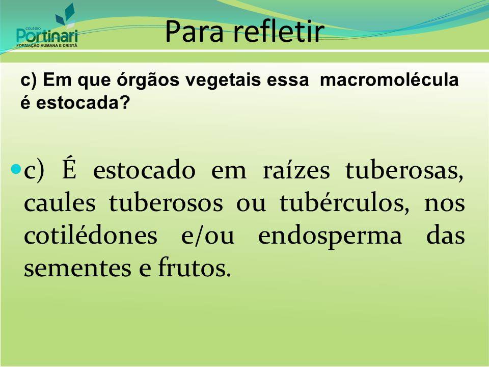 Para refletir c) Em que órgãos vegetais essa macromolécula é estocada