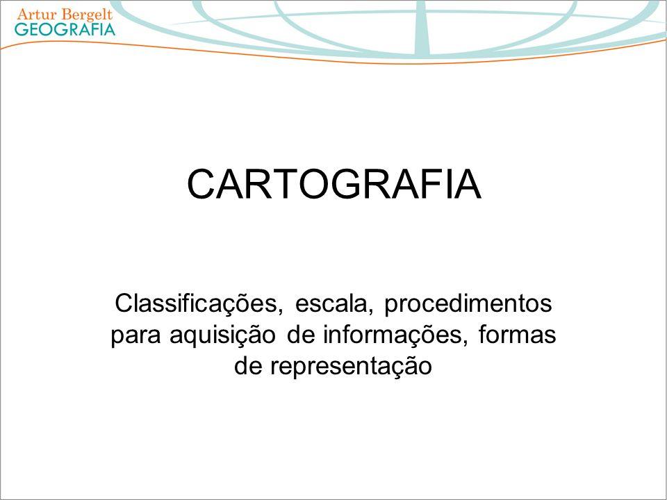 CARTOGRAFIA Classificações, escala, procedimentos para aquisição de informações, formas de representação.