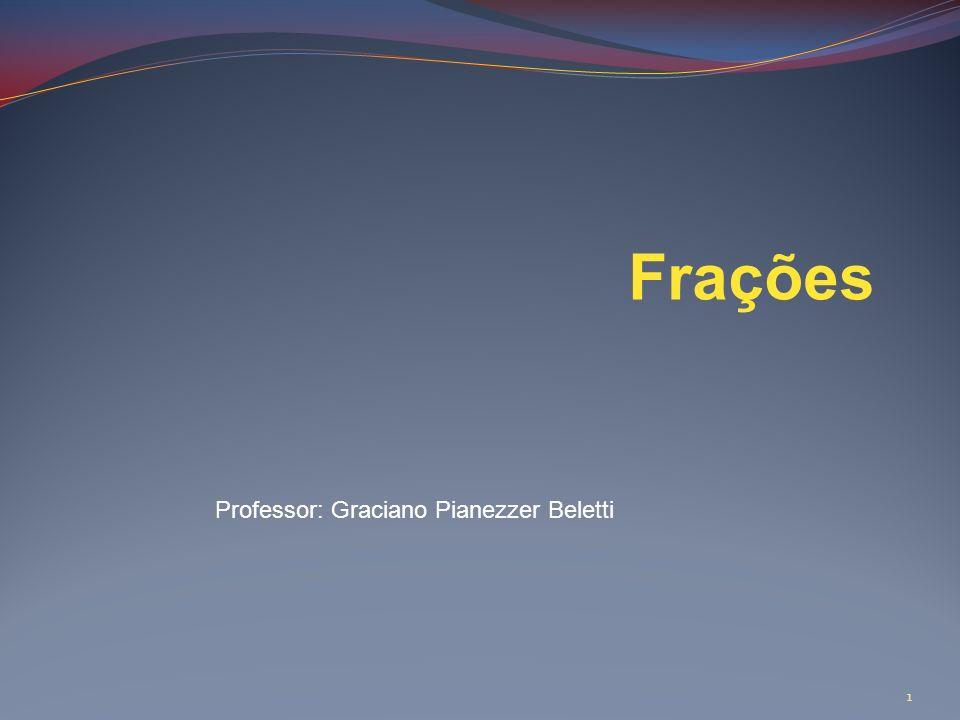 Frações Professor: Graciano Pianezzer Beletti