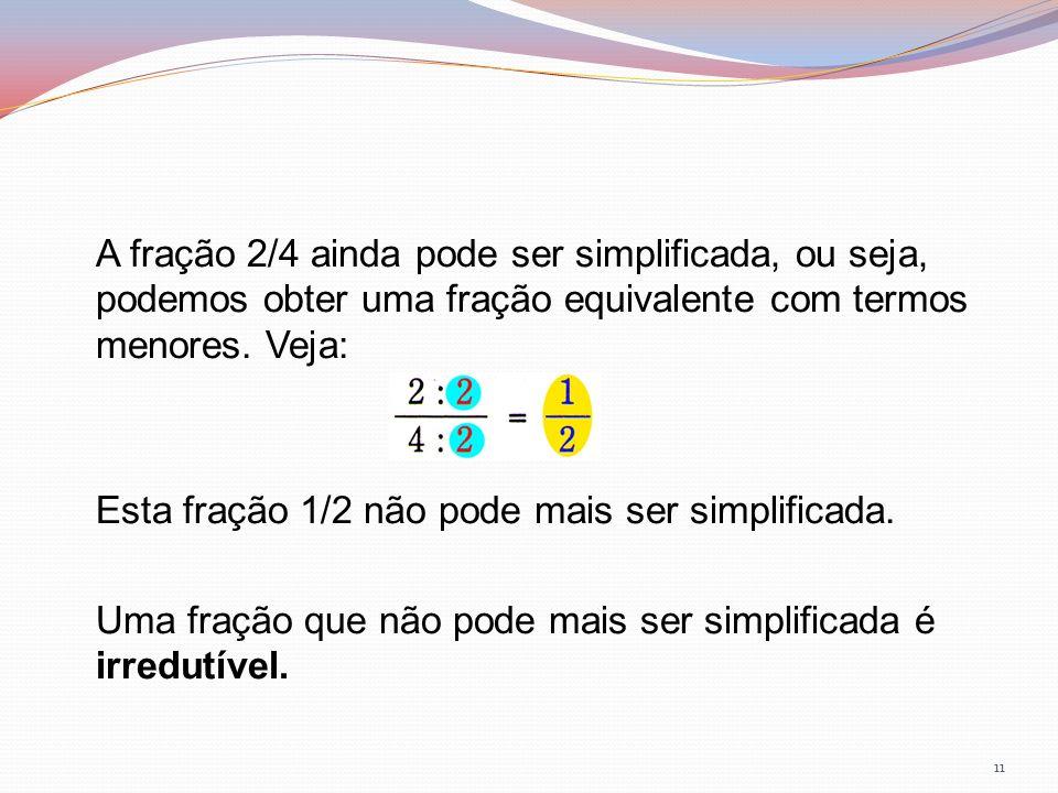 A fração 2/4 ainda pode ser simplificada, ou seja, podemos obter uma fração equivalente com termos menores.