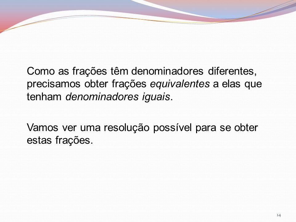 Como as frações têm denominadores diferentes, precisamos obter frações equivalentes a elas que tenham denominadores iguais.