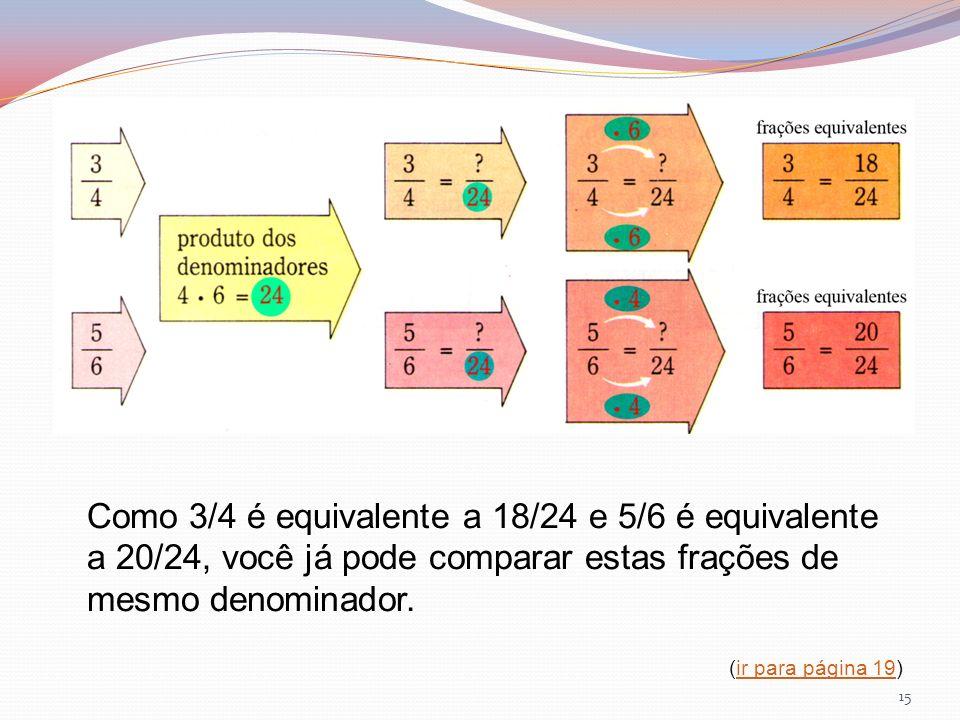 Como 3/4 é equivalente a 18/24 e 5/6 é equivalente a 20/24, você já pode comparar estas frações de mesmo denominador.