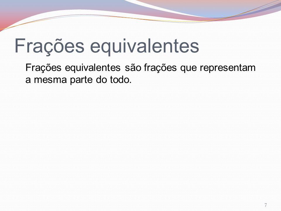 Frações equivalentes Frações equivalentes são frações que representam a mesma parte do todo.