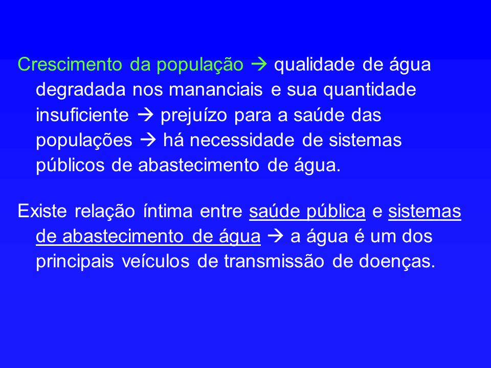 Crescimento da população  qualidade de água degradada nos mananciais e sua quantidade insuficiente  prejuízo para a saúde das populações  há necessidade de sistemas públicos de abastecimento de água.