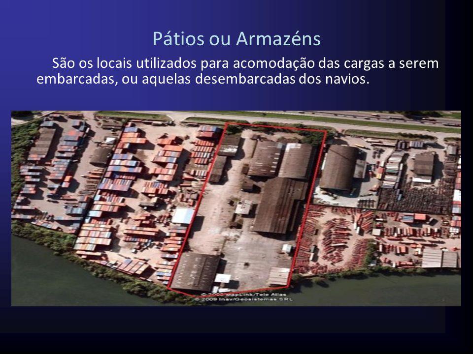 Pátios ou Armazéns São os locais utilizados para acomodação das cargas a serem embarcadas, ou aquelas desembarcadas dos navios.