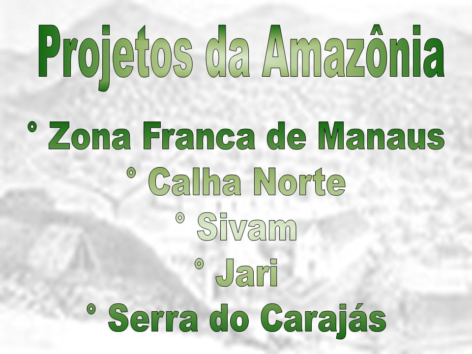Projetos da Amazônia ° Zona Franca de Manaus ° Calha Norte ° Sivam ° Jari ° Serra do Carajás