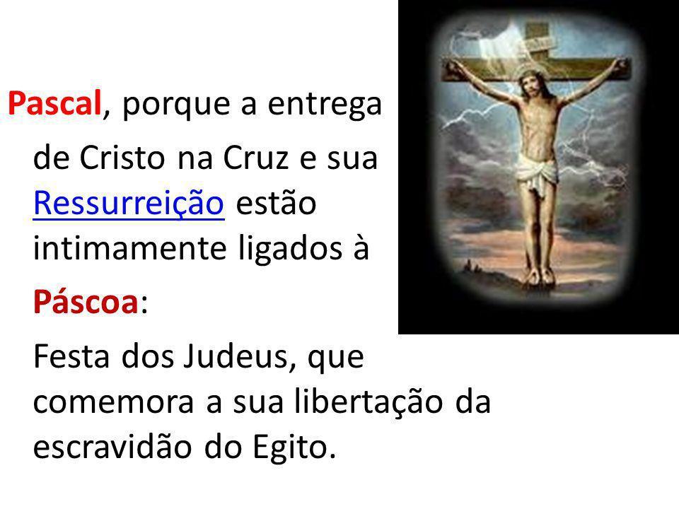 Pascal, porque a entrega de Cristo na Cruz e sua Ressurreição estão intimamente ligados à Páscoa: Festa dos Judeus, que comemora a sua libertação da escravidão do Egito.
