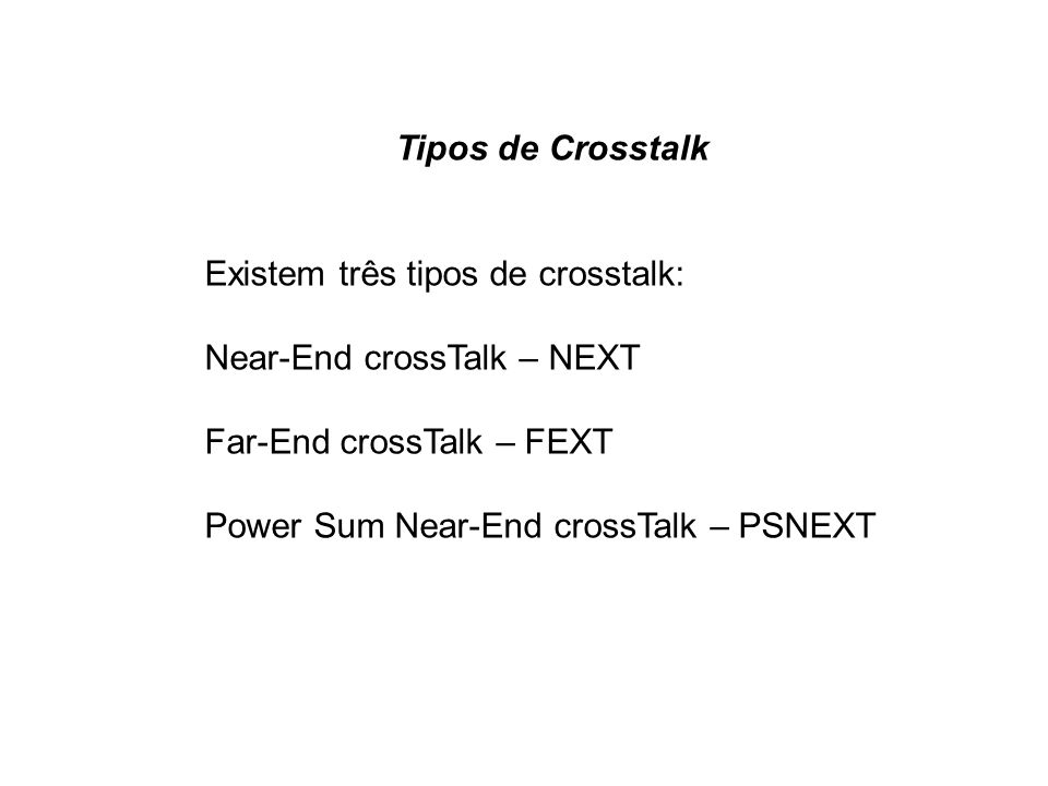 Tipos de CrosstalkExistem três tipos de crosstalk: Near-End crossTalk – NEXT. Far-End crossTalk – FEXT.