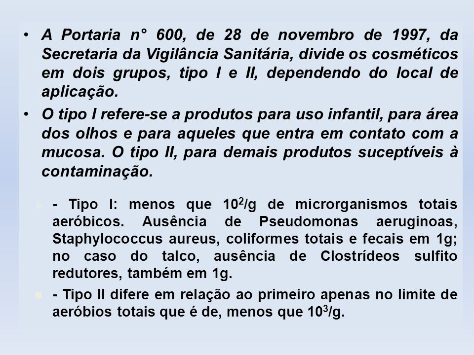 A Portaria n° 600, de 28 de novembro de 1997, da Secretaria da Vigilância Sanitária, divide os cosméticos em dois grupos, tipo I e II, dependendo do local de aplicação.