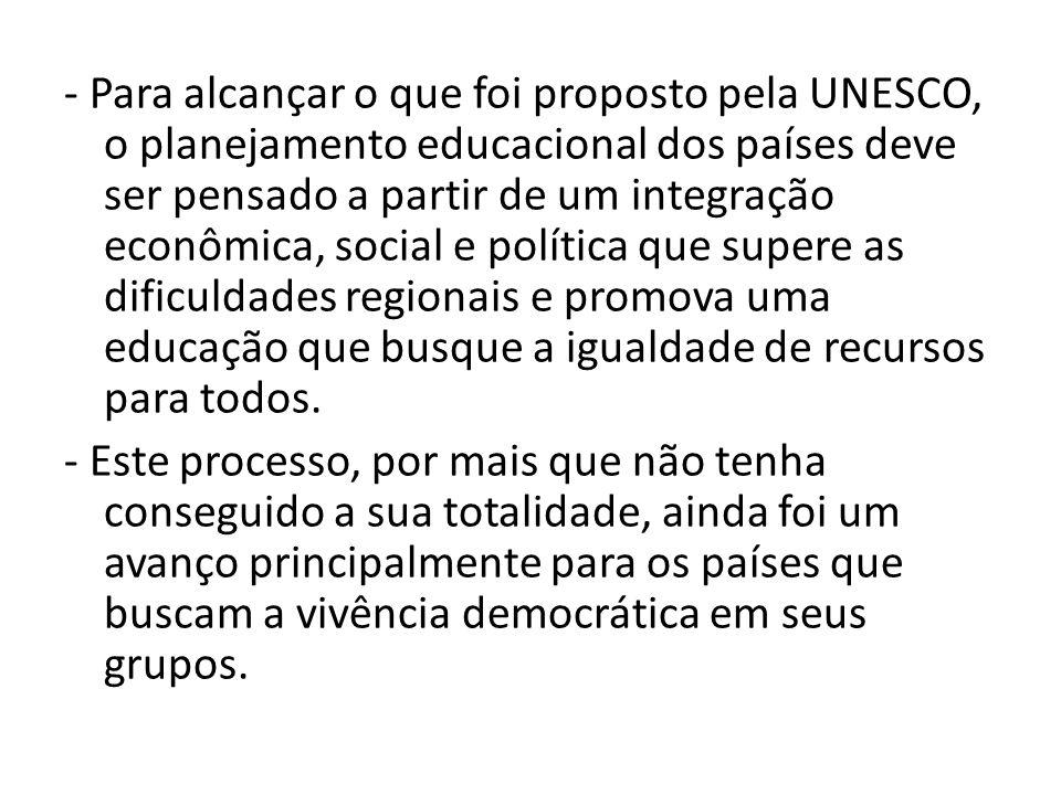 - Para alcançar o que foi proposto pela UNESCO, o planejamento educacional dos países deve ser pensado a partir de um integração econômica, social e política que supere as dificuldades regionais e promova uma educação que busque a igualdade de recursos para todos.