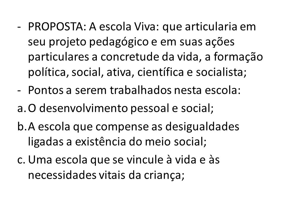 PROPOSTA: A escola Viva: que articularia em seu projeto pedagógico e em suas ações particulares a concretude da vida, a formação política, social, ativa, científica e socialista;