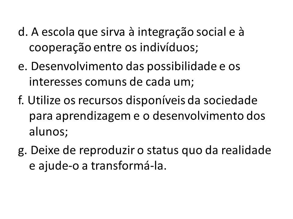 d. A escola que sirva à integração social e à cooperação entre os indivíduos; e.