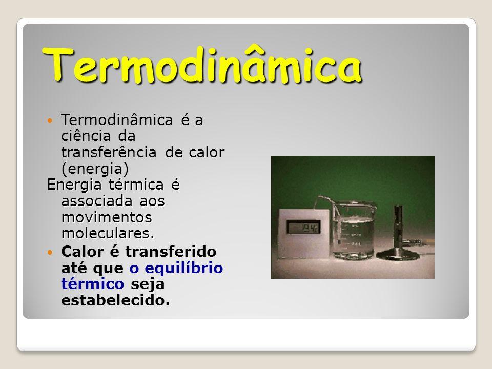 Termodinâmica Termodinâmica é a ciência da transferência de calor (energia) Energia térmica é associada aos movimentos moleculares.