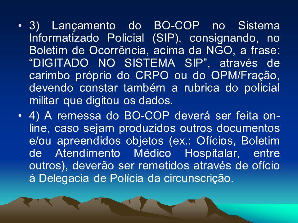 3) Lançamento do BO-COP no Sistema Informatizado Policial (SIP), consignando, no Boletim de Ocorrência, acima da NGO, a frase: DIGITADO NO SISTEMA SIP , através de carimbo próprio do CRPO ou do OPM/Fração, devendo constar também a rubrica do policial militar que digitou os dados.