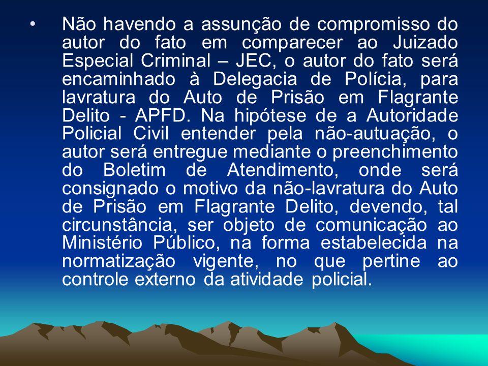 Não havendo a assunção de compromisso do autor do fato em comparecer ao Juizado Especial Criminal – JEC, o autor do fato será encaminhado à Delegacia de Polícia, para lavratura do Auto de Prisão em Flagrante Delito - APFD.