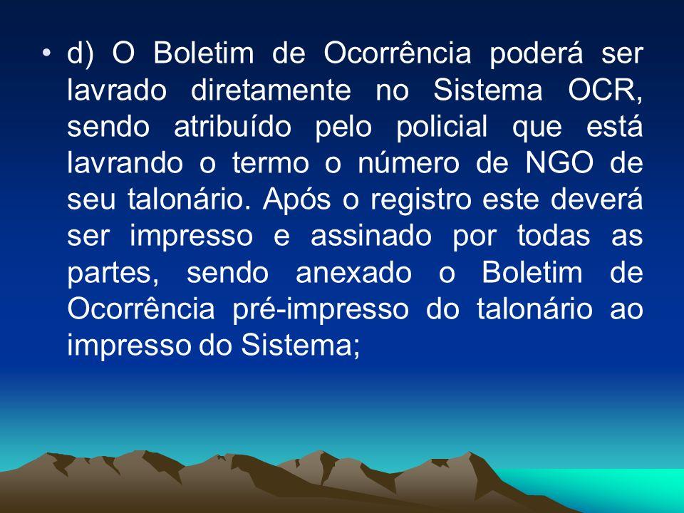 d) O Boletim de Ocorrência poderá ser lavrado diretamente no Sistema OCR, sendo atribuído pelo policial que está lavrando o termo o número de NGO de seu talonário.