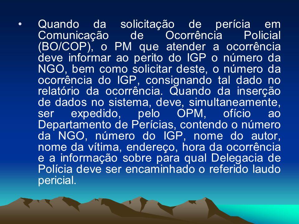 Quando da solicitação de perícia em Comunicação de Ocorrência Policial (BO/COP), o PM que atender a ocorrência deve informar ao perito do IGP o número da NGO, bem como solicitar deste, o número da ocorrência do IGP, consignando tal dado no relatório da ocorrência.