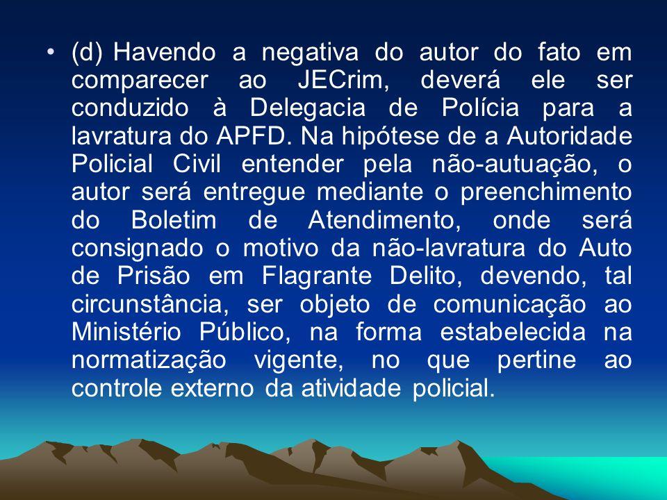 (d) Havendo a negativa do autor do fato em comparecer ao JECrim, deverá ele ser conduzido à Delegacia de Polícia para a lavratura do APFD.