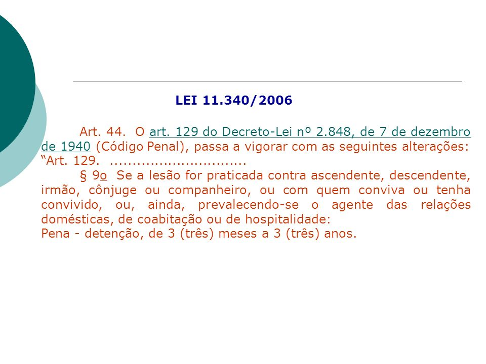 LEI 11.340/2006Art. 44. O art. 129 do Decreto-Lei nº 2.848, de 7 de dezembro de 1940 (Código Penal), passa a vigorar com as seguintes alterações: