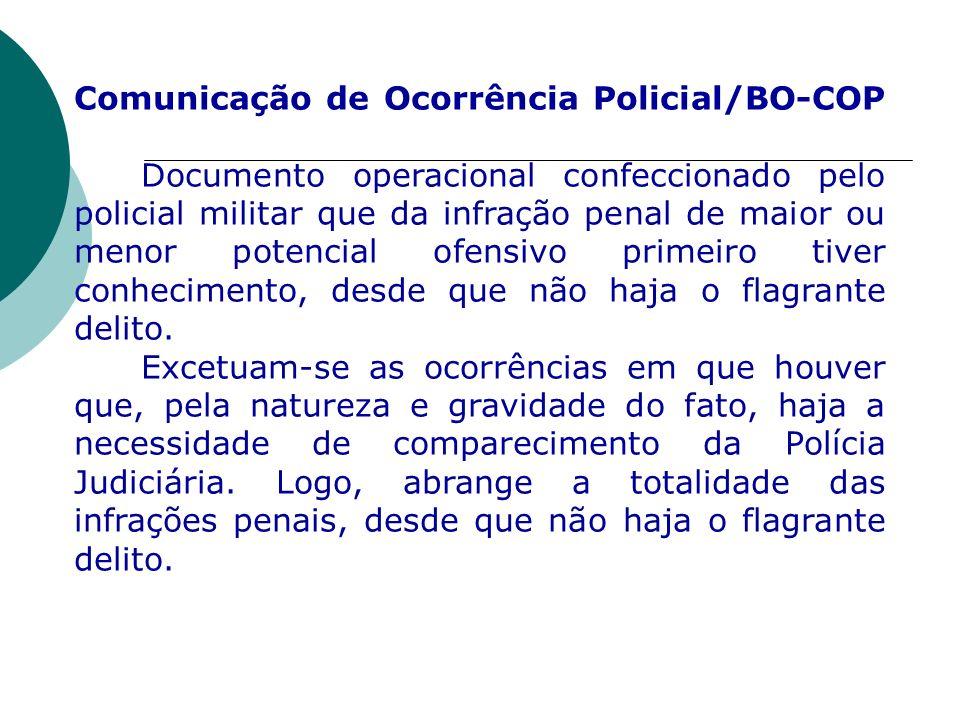 Comunicação de Ocorrência Policial/BO-COP Documento operacional confeccionado pelo policial militar que da infração penal de maior ou menor potencial ofensivo primeiro tiver conhecimento, desde que não haja o flagrante delito.