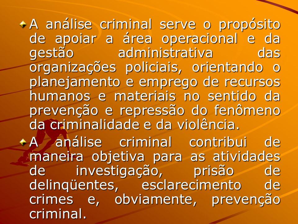 A análise criminal serve o propósito de apoiar a área operacional e da gestão administrativa das organizações policiais, orientando o planejamento e emprego de recursos humanos e materiais no sentido da prevenção e repressão do fenômeno da criminalidade e da violência.