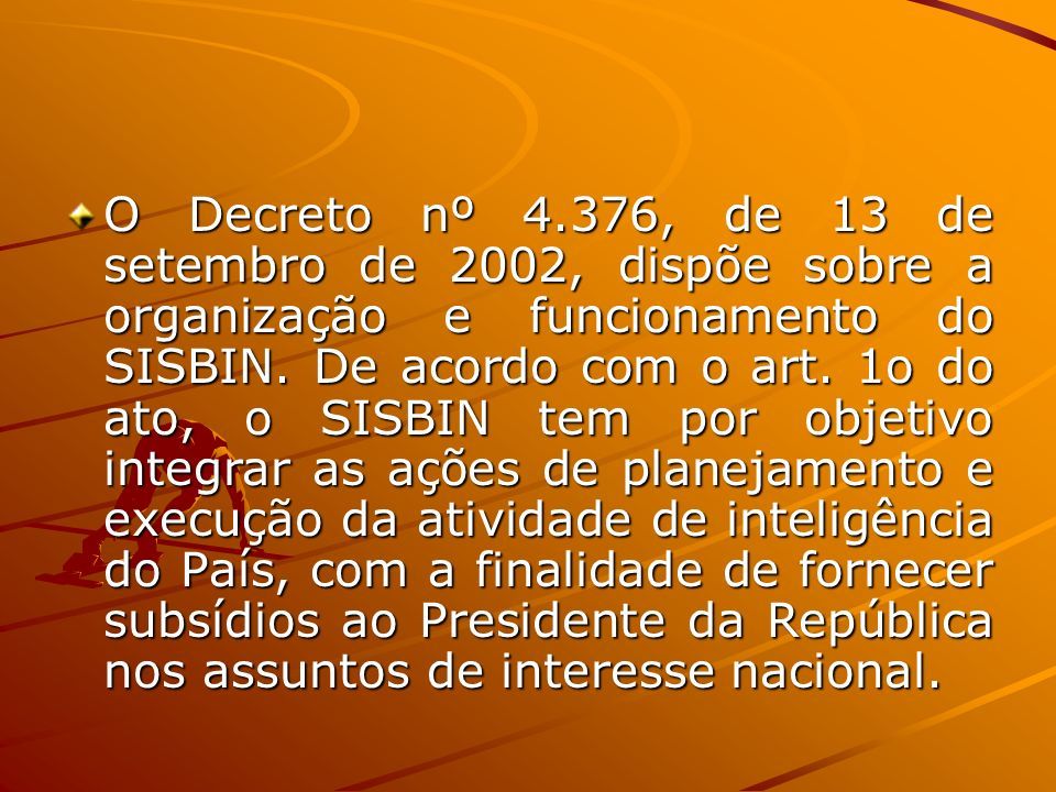 O Decreto nº 4.376, de 13 de setembro de 2002, dispõe sobre a organização e funcionamento do SISBIN.