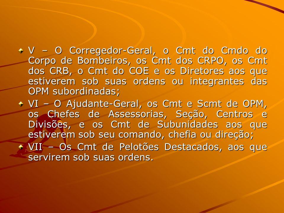 V – O Corregedor-Geral, o Cmt do Cmdo do Corpo de Bombeiros, os Cmt dos CRPO, os Cmt dos CRB, o Cmt do COE e os Diretores aos que estiverem sob suas ordens ou integrantes das OPM subordinadas;