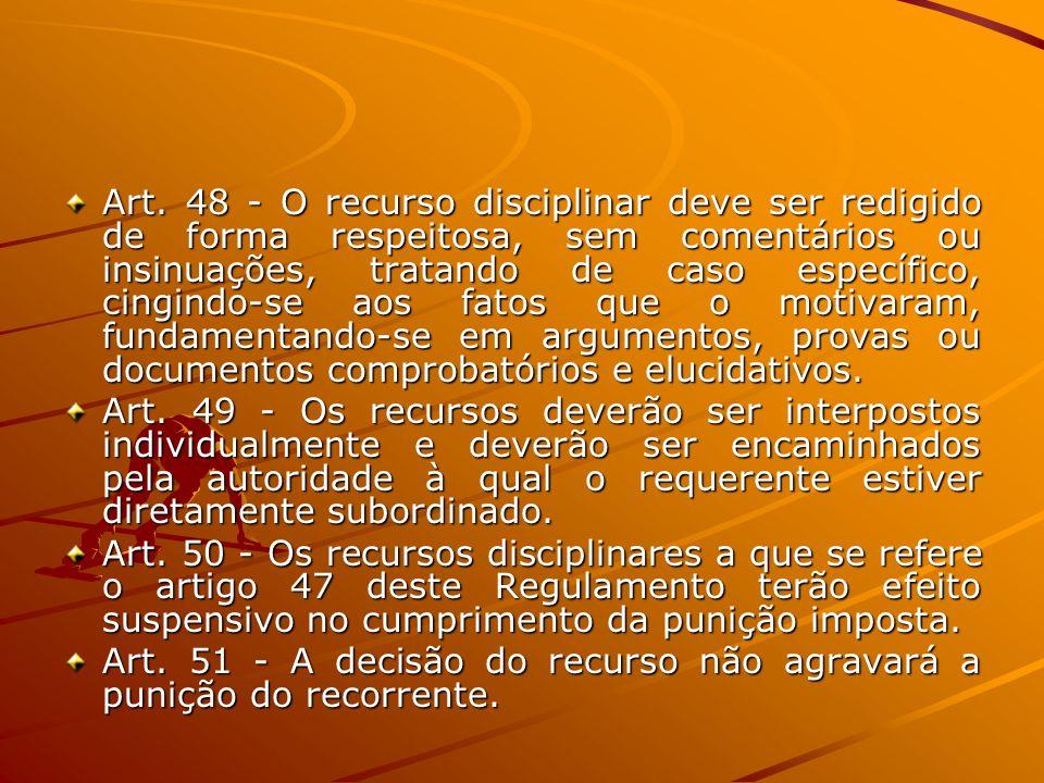 Art. 48 - O recurso disciplinar deve ser redigido de forma respeitosa, sem comentários ou insinuações, tratando de caso específico, cingindo-se aos fatos que o motivaram, fundamentando-se em argumentos, provas ou documentos comprobatórios e elucidativos.