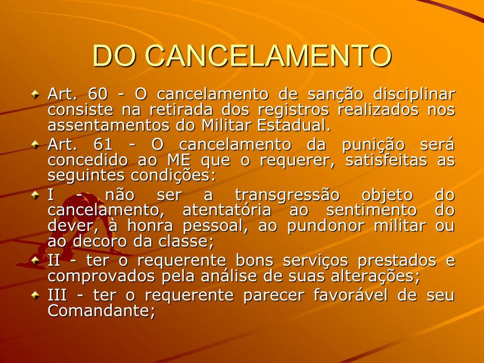 DO CANCELAMENTO Art. 60 - O cancelamento de sanção disciplinar consiste na retirada dos registros realizados nos assentamentos do Militar Estadual.