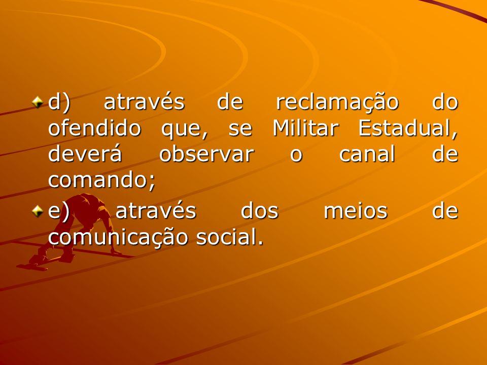 d) através de reclamação do ofendido que, se Militar Estadual, deverá observar o canal de comando;