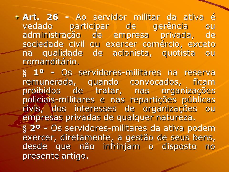 Art. 26 - Ao servidor militar da ativa é vedado participar de gerência ou administração de empresa privada, de sociedade civil ou exercer comércio, exceto na qualidade de acionista, quotista ou comanditário.