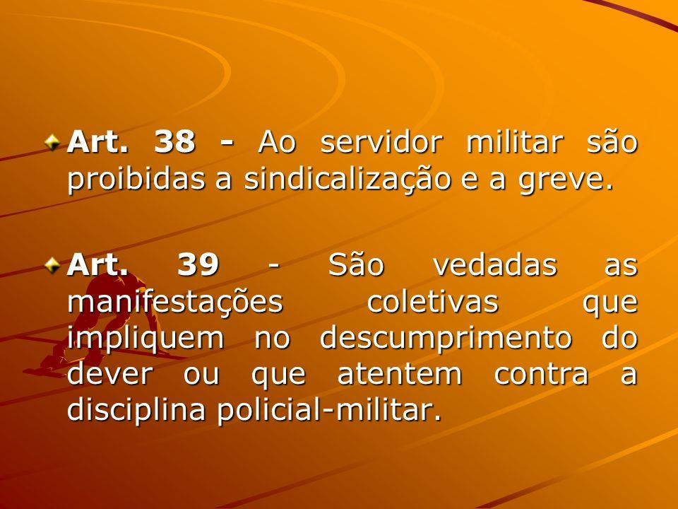 Art. 38 - Ao servidor militar são proibidas a sindicalização e a greve.