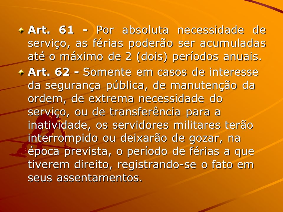 Art. 61 - Por absoluta necessidade de serviço, as férias poderão ser acumuladas até o máximo de 2 (dois) períodos anuais.