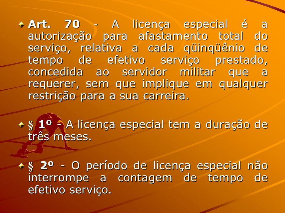 Art. 70 - A licença especial é a autorização para afastamento total do serviço, relativa a cada qüinqüênio de tempo de efetivo serviço prestado, concedida ao servidor militar que a requerer, sem que implique em qualquer restrição para a sua carreira.