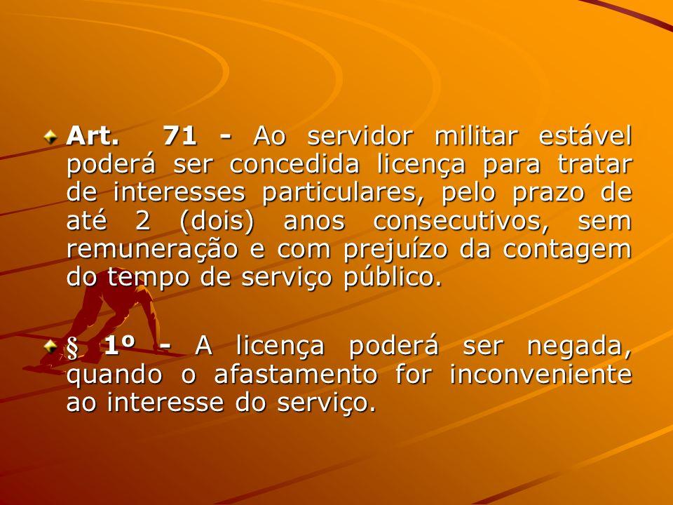 Art. 71 - Ao servidor militar estável poderá ser concedida licença para tratar de interesses particulares, pelo prazo de até 2 (dois) anos consecutivos, sem remuneração e com prejuízo da contagem do tempo de serviço público.